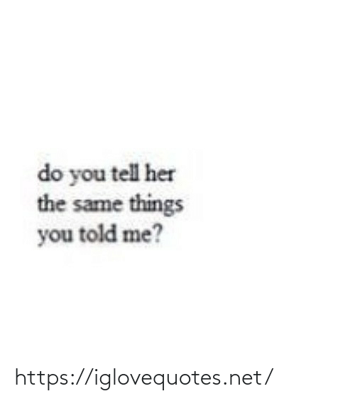 told me: do you tell her  the same things  you told me? https://iglovequotes.net/
