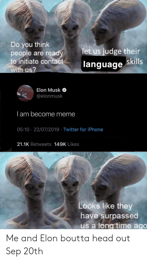 Head, Iphone, and Meme: Do you think  people are ready  to initiate contact  with us?  let us judge their  language skills  Elon Musk  @elonmusk  I am become meme  05:10 22/07/2019 Twitter for iPhone  21.1K Retweets 149K Likes  Looks like they  have surpassed  us a long time ago Me and Elon boutta head out Sep 20th
