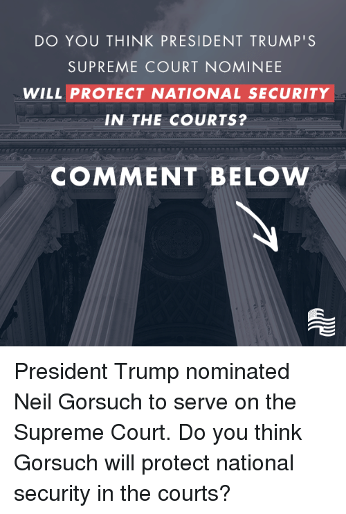 supreme-court-nominee: DO YOU THINK PRESIDENT TRUMP'S  SUPREME COURT NOMINEE  WILL PROTECT NATIONAL SECURITY  IN THE COURTS?  COMMENT BELOW President Trump nominated Neil Gorsuch to serve on the Supreme Court. Do you think Gorsuch will protect national security in the courts?