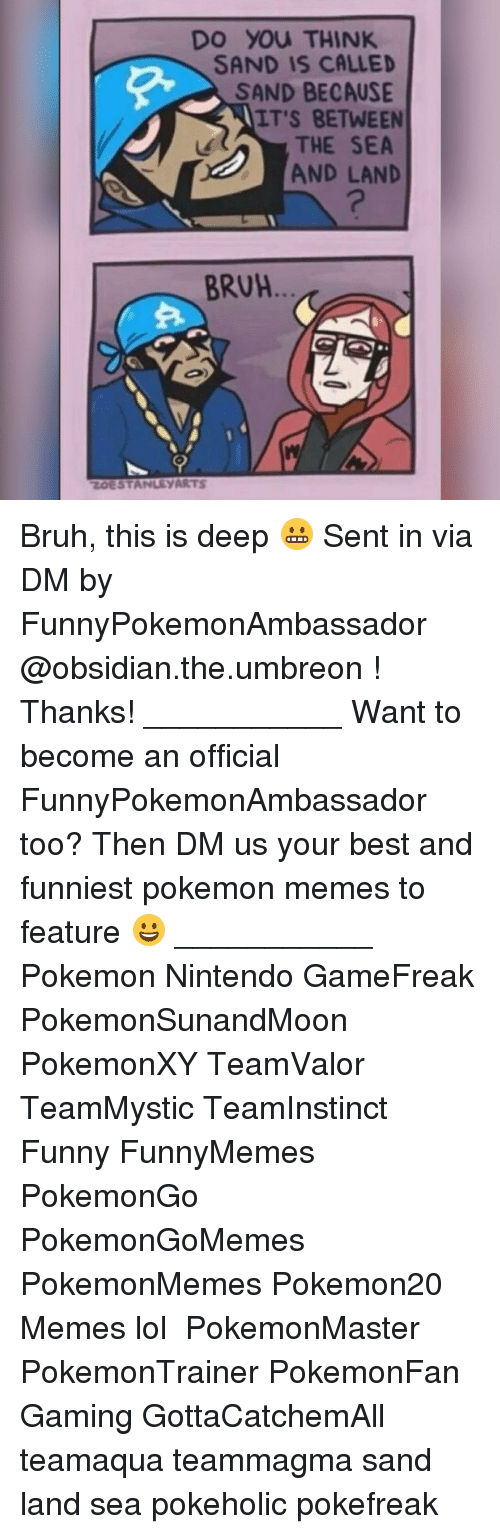 umbreon: DO YOU THINK  SAND IS CALLED  SAND BECAUSE  IT'S BETWEEN  THE SEA  AND LAND  BRUH  ZOESTANLEYARTS Bruh, this is deep 😬 Sent in via DM by FunnyPokemonAmbassador @obsidian.the.umbreon ! Thanks! ___________ Want to become an official FunnyPokemonAmbassador too? Then DM us your best and funniest pokemon memes to feature 😀 ___________ Pokemon Nintendo GameFreak PokemonSunandMoon PokemonXY TeamValor TeamMystic TeamInstinct Funny FunnyMemes PokemonGo PokemonGoMemes PokemonMemes Pokemon20 Memes lol ポケットモンスター PokemonMaster PokemonTrainer PokemonFan Gaming GottaCatchemAll teamaqua teammagma sand land sea pokeholic pokefreak