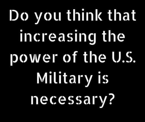 Memes, Power, and Military: Do you think that  increasing the  power of the U.S.  Military is  necessary?
