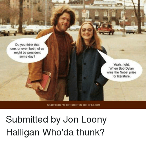 thunk: Do you think that  one, or even both, of us  might be president  some day?  SHARED ON ITM NOT RIGHT IN THE HEAD.COM  Yeah, right.  When Bob Dylan  wins the Nobel prize  for literature. Submitted by Jon Loony Halligan   Who'da thunk?