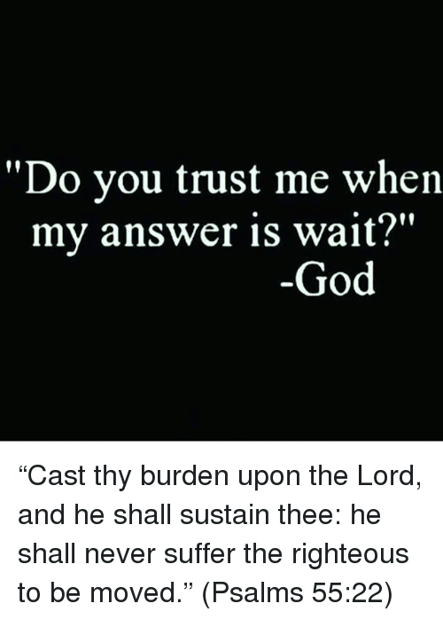 "sustainability: ""Do you trust me when  my answer is wait?""  God ""Cast thy burden upon the Lord, and he shall sustain thee: he shall never suffer the righteous to be moved."" (Psalms‬ ‭55:22‬)"