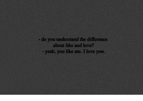 Love, Yeah, and I Love You: - do you understand the difference  about like and love?  yeah, you like me. I love you.