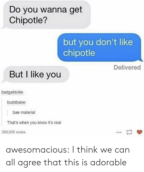 Bae, Chipotle, and Tumblr: Do you wanna get  Chipotle?  but you don't like  chipotle  Delivered  But I like you  badgaldollie:  buddbabe  bae material  That's when you know it's real  369,658 notes awesomacious:  I think we can all agree that this is adorable