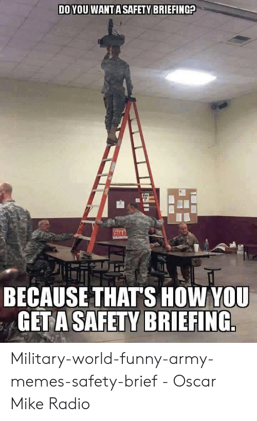 Funny Army Memes: DO YOU WANT A SAFETY BRIEFING?  GUAR  BECAUSE THAT'S HOW YOU  GETA SAFETY BRIEFING Military-world-funny-army-memes-safety-brief - Oscar Mike Radio