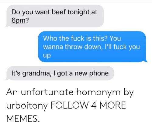 Throw Down: Do you want beef tonight at  6pm?  Who the fuck is this? You  wanna throw down, I'll fuck you  up  It's grandma, I got a new phone An unfortunate homonym by urboitony FOLLOW 4 MORE MEMES.