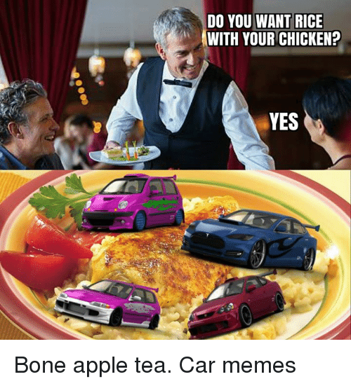 Car Memes: DO YOU WANT RICE  WITH YOUR CHICKEN?  YES Bone apple tea. Car memes