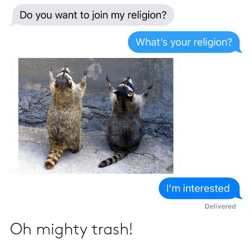 Trash, Mighty, and Religion: Do you want to join my religion?  What's your religion?  I'm interested  Delivered Oh mighty trash!