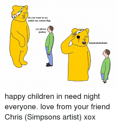 Dank, Artist, and 🤖: do you want to see  under my cotton flap  yes please  pudsey  hahahahahahaha happy children in need night everyone. love from your friend Chris (Simpsons artist) xox