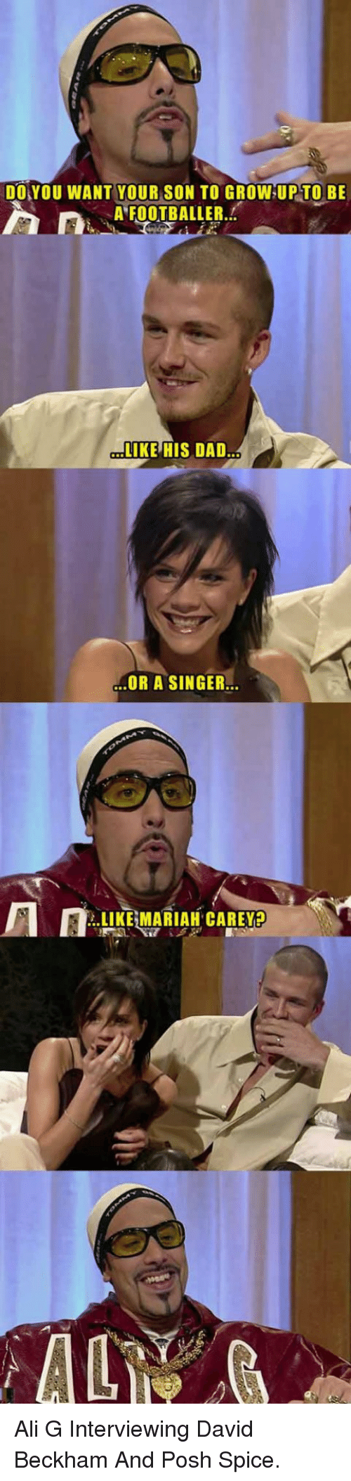ali g: DO YOU WANT YOUR SON TO GROW UP TO BE  A FOOTBALLER.  LIKE HIS DAD  OR A SINGER.  .LIKE MARIAH CAREY <p>Ali G Interviewing David Beckham And Posh Spice.</p>