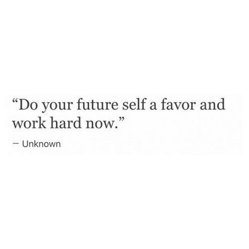 "Future, Work, and Unknown: ""Do your future self a favor and  29  work hard now.  - Unknown"