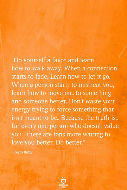 "Energy, Love, and How To: ""Do yourself a favor and learn  how to walk away. When a connection  starts to fade, Learn how to let it go.  When a person starts to mistreat you,  learn how to move on.. to something  and someone better. Don't waste your  energy trying to force something that  isn't meant to be.. Because the truth is...  for every one person who doesn't value  you - there are tons more waiting to  love you better. Do better.""  Reyna Biddy  BEATIONSHP"