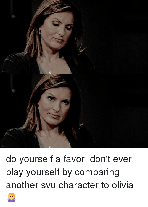 Dont Ever Play Yourself: do yourself a favor, don't ever play yourself by comparing another svu character to olivia 🤷♀️