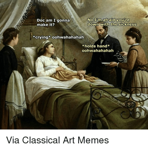 Sickness: Doc am I gonna  make it?  NO Im afraid you re  down with  you're  the sickness  crying oohwahahahah  kholds hand Via Classical Art Memes