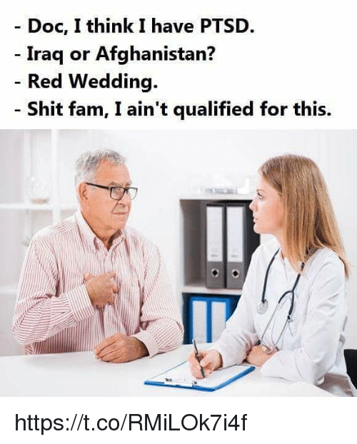 Fam, Memes, and Shit: - Doc, I think I have PTSD.  Iraq or Afghanistan?  Red Wedding.  Shit fam, I ain't qualified for this. https://t.co/RMiLOk7i4f