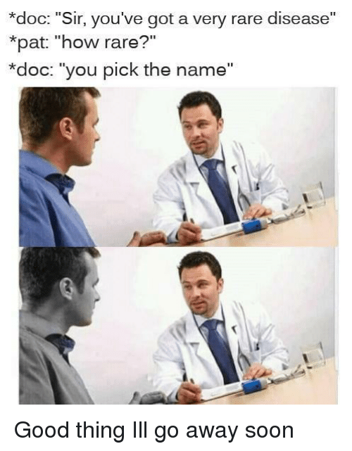 "Soon..., Good, and How: *doc: ""Sir, you've got a very rare disease""  *pat: ""how rare?""  *doc: ""you pick the name"" Good thing Ill go away soon"