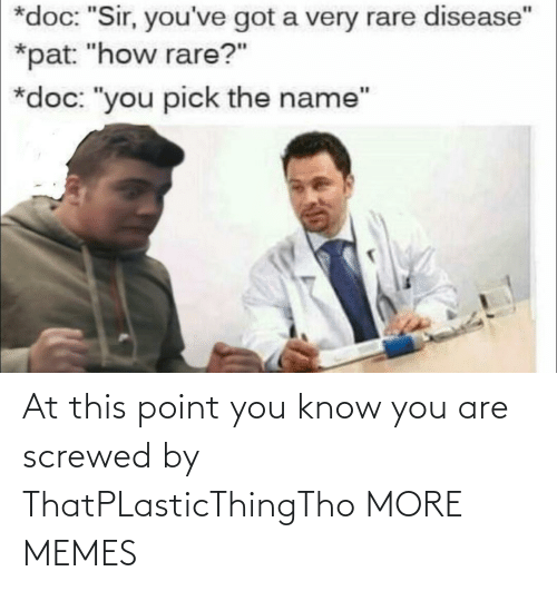 "Youve Got: *doc: ""Sir, you've got a very rare disease""  *pat: ""how rare?""  *doc: ""you pick the name"" At this point you know you are screwed by ThatPLasticThingTho MORE MEMES"