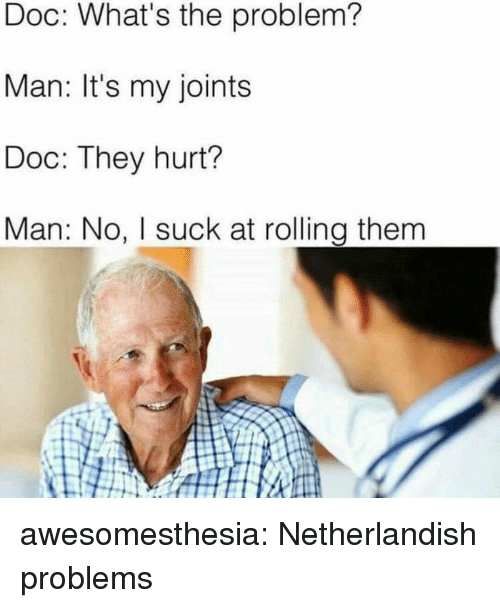joints: Doc: What's the problem?  Man: It's my joints  Doc: They hurt?  Man: No, I suck at rolling them awesomesthesia:  Netherlandish problems