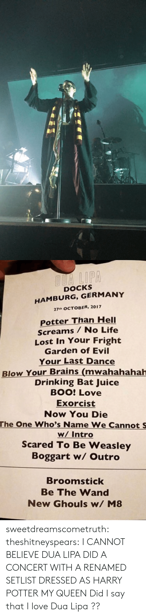 ghouls: DOCKS  HAMBURG, GERMANY  27uh OCTOBER, 2017  Potter Than HelI  Screams / No Life  Lost In Your Fright  Garden of Evil  Your Last Dance  Blow Your Brains (mwahahahah  Drinking Bat Juice  BOO: Love  Exorcist  Now You Die  The One Who's Name We Cannot S  w/ Intro  Scared To Be Weasley  Boggart w/ Outro  Broomstick  Be The Wand  New Ghouls w/ M8 sweetdreamscometruth: theshitneyspears:  I CANNOT BELIEVE DUA LIPA DID A CONCERT WITH A RENAMED SETLIST DRESSED AS HARRY POTTER MY QUEEN  Did I say that I love Dua Lipa ??