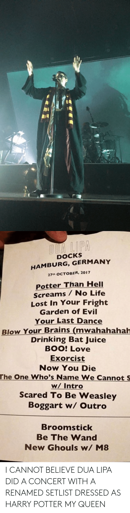 ghouls: DOCKS  HAMBURG, GERMANY  27uh OCTOBER, 2017  Potter Than HelI  Screams / No Life  Lost In Your Fright  Garden of Evil  Your Last Dance  Blow Your Brains (mwahahahah  Drinking Bat Juice  BOO: Love  Exorcist  Now You Die  The One Who's Name We Cannot S  w/ Intro  Scared To Be Weasley  Boggart w/ Outro  Broomstick  Be The Wand  New Ghouls w/ M8 I CANNOT BELIEVE DUA LIPA DID A CONCERT WITH A RENAMED SETLIST DRESSED AS HARRY POTTER MY QUEEN