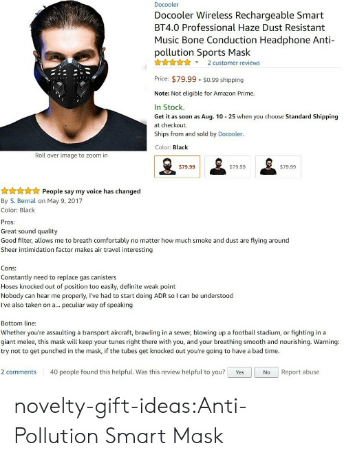 Amazon, Amazon Prime, and Bad: Docooler  Docooler Wireless Rechargeable Smart  BT4.0 Professional Haze Dust Resistant  Music Bone Conduction Headphone Anti-  pollution Sports Mask  X2 customer reviews  Price: $79.99 $0.99 shipping  Note: Not eligible for Amazon Prime.  In Stock.  Get it as soon as Aug. 10 25 when you choose Standard Shipping  at checkout.  Ships from and sold by Docooler.  Color: Black  Roll over image to zoom in  $79.99  $79.99  $79.99   People say my voice has changed  By S. Bernal on May 9, 2017  Color: Black  Pros:  Great sound quality  Good filter, allows me to breath comfortably no matter how much smoke and dust are flying around  Sheer intimidation factor makes air travel interesting  Cons:  Constantly need to replace gas canisters  Hoses knocked out of position too easily, definite weak point  Nobody can hear me properly, l've had to start doing ADR so I can be understood  I've also taken on a... peculiar way of speaking  Bottom line  Whether you're assaulting a transport aircraft, brawling in a sewer, blowing up a football stadium, or fighting in a  giant melee, this mask will keep your tunes right there with you, and your breathing smooth and nourishing. Warning:  try not to get punched in the mask, if the tubes get knocked out you're going to have a bad time.  2 comments 40 people found this helpful. Was this review helpful to you? YesNo Report abuse novelty-gift-ideas:Anti-Pollution Smart Mask