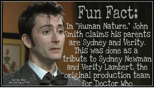 """Newman: DOCTOR  AND THE TARDIS  Fun Fact:  In """"Human Nature,"""" John  mith claims his parents  are Sydney and Verity.  This was done as a  tribute to Sydney Newman  and Verity Lambert, the  original production team  For Doctor Who"""