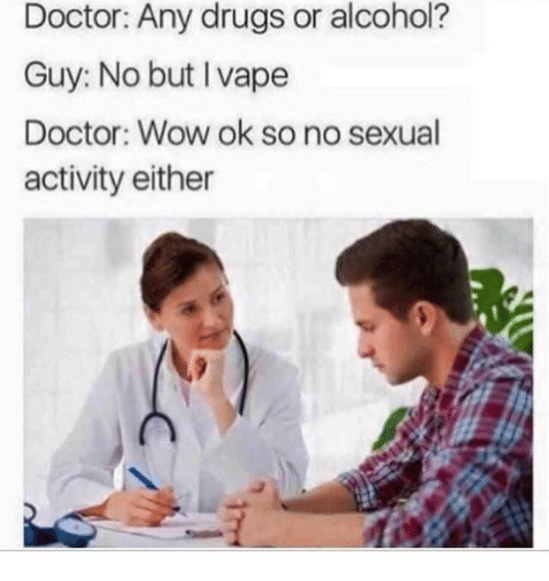 Alcoholes: Doctor: Any drugs or alcohol?  Guy: No but I vape  Doctor: Wow ok so no sexual  activity either