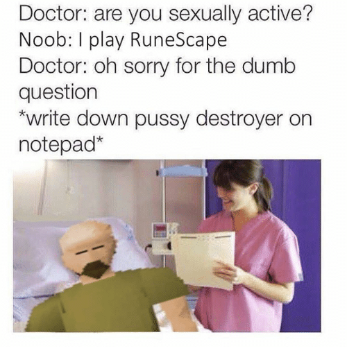 Doctor, Dumb, and Memes: Doctor: are you sexually active?  Noob: l play RuneScape  Doctor: oh sorry for the dumb  question  *write down pussy destroyer on  notepad