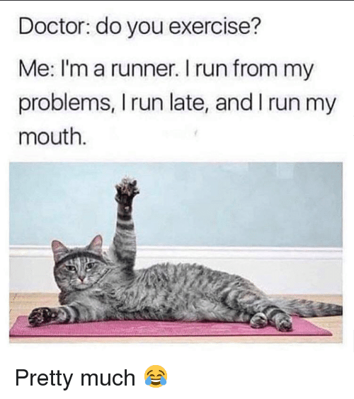 Doctor, Run, and Grumpy Cat: Doctor: do you exercise?  Me: I'm a runner. I run from my  problems, I run late, and I run my  mouth. Pretty much 😂