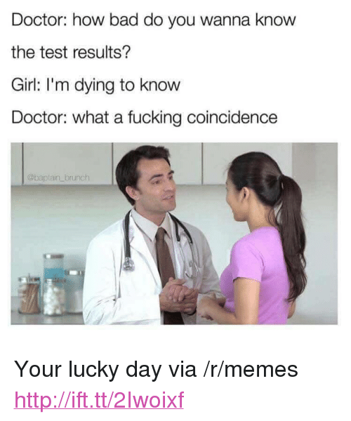 """Bad, Doctor, and Fucking: Doctor: how bad do you wanna know  the test results?  Girl: I'm dying to know  Doctor: what a fucking coincidence  @baptain brunch <p>Your lucky day via /r/memes <a href=""""http://ift.tt/2Iwoixf"""">http://ift.tt/2Iwoixf</a></p>"""