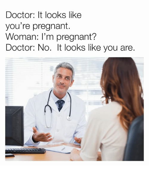 Dank, Doctor, and Pregnant: Doctor: It looks like  you're pregnant.  Woman: I'm pregnant?  Doctor: No. It looks like you are.