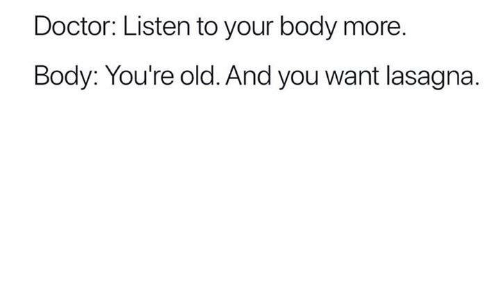 Doctor, Funny, and Tumblr: Doctor: Listen to your body more  Body: You're old. And you want lasagna.