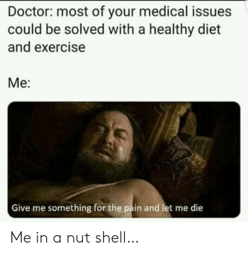 Doctor, Exercise, and Diet: Doctor: most of your medical issues  could be solved with a healthy diet  and exercise  Ме:  Give me something for the pain and let me die Me in a nut shell…