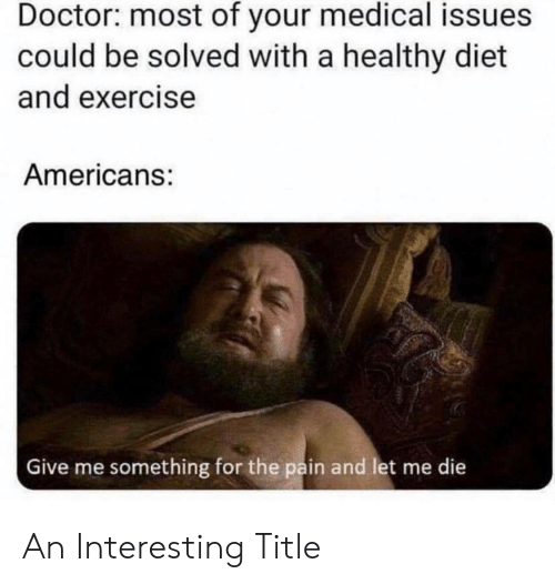 Doctor, Exercise, and Diet: Doctor: most of your medical issues  could be solved with a healthy diet  and exercise  Americans:  Give me something for the pain and let me die An Interesting Title
