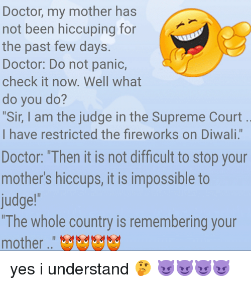 "Doctor, Supreme, and Supreme Court: Doctor, my mother has  not been hiccuping for  the past few days.  Doctor: Do not panic,  check it now. Well what  do you do?  Sir, I am the judge in the Supreme Court  I have restricted the fireworks on Diwali.""  Doctor: ""Then it is not difficult to stop your  mother's hiccups, it is impossible to  judge!  ""The whole country is remembering your  mother """