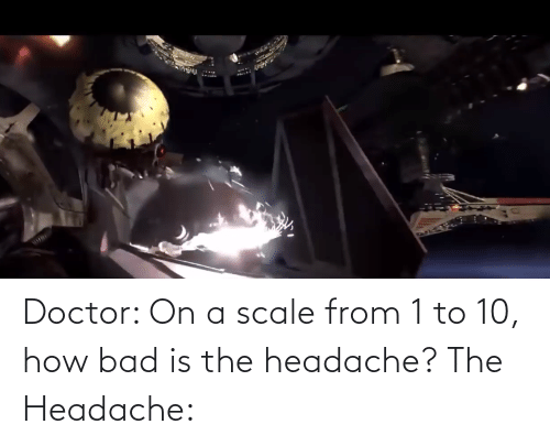 headache: Doctor: On a scale from 1 to 10, how bad is the headache? The Headache: