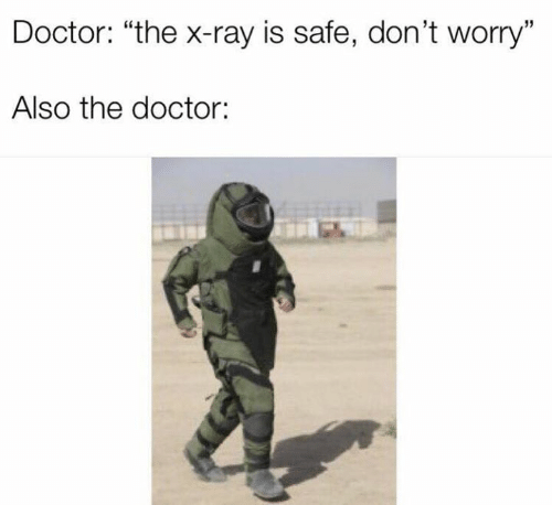 """x-ray: Doctor: """"the x-ray is safe, don't worry""""  Also the doctor:"""