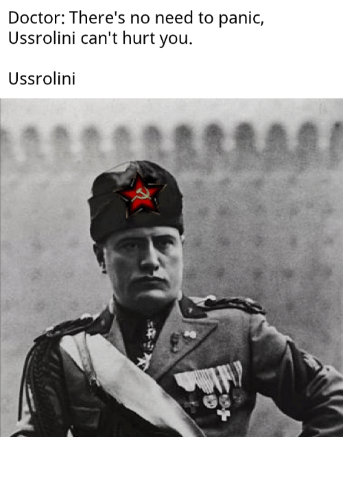 Doctor, Dank Memes, and You: Doctor: There's no need to panic,  Ussrolini can't hurt you  Ussrolini 𝘖 𝘩 𝘚 𝘩 𝘪 𝘵