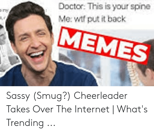 Smug Cheerleader: Doctor: This is your spine  Me: wf put it back  MEMES Sassy (Smug?) Cheerleader Takes Over The Internet | What's Trending ...