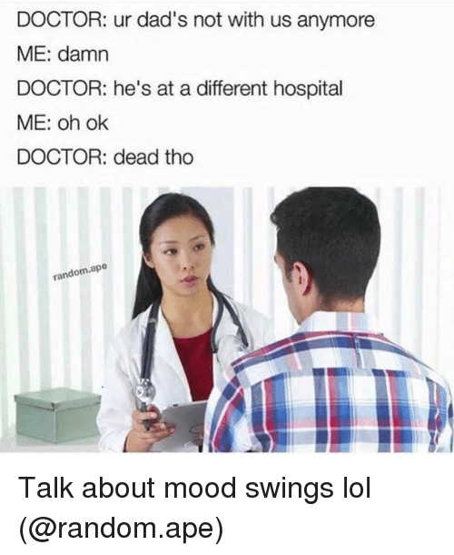 hospitable: DOCTOR: ur dad's not with us anymore  ME: damn  DOCTOR: he's at a different hospital  ME: oh ok  DOCTOR: dead tho  random ape Talk about mood swings lol (@random.ape)