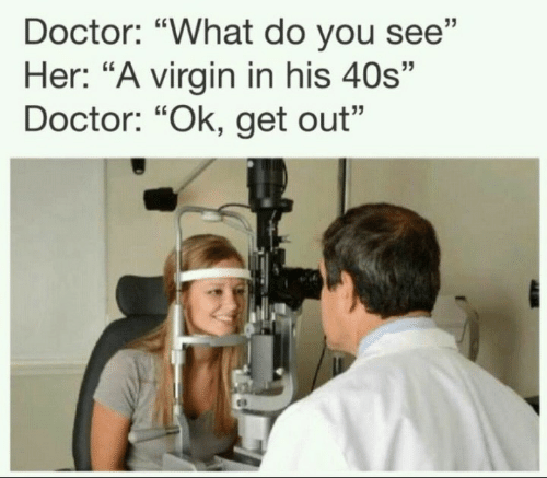 "Doctor, Virgin, and Her: Doctor: ""What do you see""  Her: ""A virgin in his 40s""  Doctor: ""Ok, get out"""
