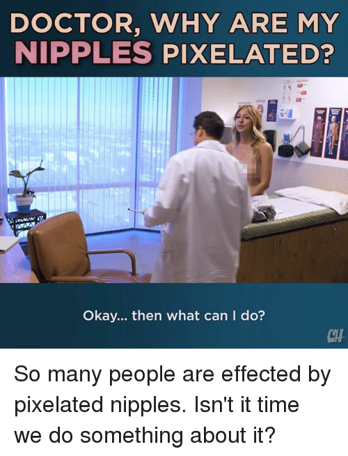 Pixelated: DOCTOR, WHY ARE MY  NIPPLES PIXELATED?  Okay... then what can I do?  CH So many people are effected by pixelated nipples. Isn't it time we do something about it?