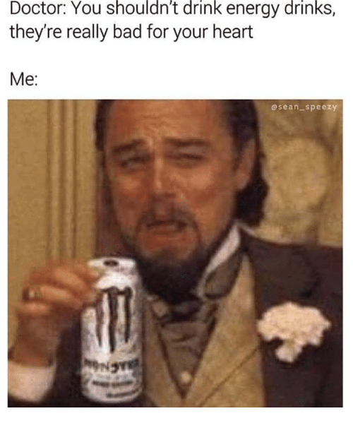 Bad, Doctor, and Energy: Doctor: You shouldn't drink energy drinks,  they're really bad for your heart  Me  osean_speezy