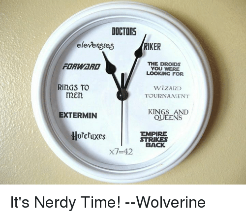 horcrux: DOCTORS  elevenstei5  RIKER  THE DROIDs  FORWaRD  YOU WERE  LOOKING FOR  RINGS TO  WIZARD  mEn  TOURNAMENT  KINGS AND  EXTERMIN  QUEENS  Horcruxes  EMPIRE  STRIKES  BACK  x7-42 It's Nerdy Time!  --Wolverine