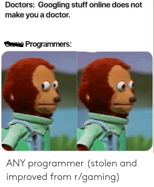 Improved: Doctors: Googling stuff online does not  make you a doctor.  weProgrammers: ANY programmer (stolen and improved from r/gaming)