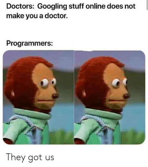 Doctor, Stuff, and Got: Doctors: Googling stuff online does not  make you a doctor.  Programmers: They got us