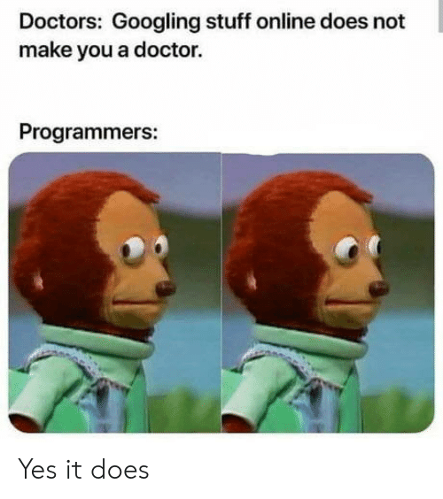 Yes It: Doctors: Googling stuff online does not  make you a doctor.  Programmers: Yes it does