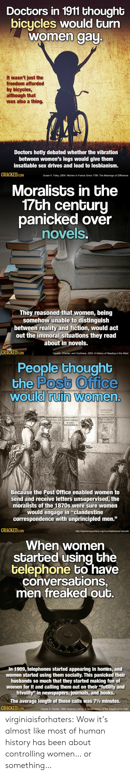 "America, Books, and Post Office: Doctors in 1911 thought  bicycles would turn  women aU  It wasn't just the  freedom afforded  by bicycles  although that  was also a thing.  Doctors hotly debated whether the vibration  between women's legs would give them  insatiable sex drives and lead to lesbianism  GRAGKED GoM  Susan K. Foley, 2004, Women in France Since 1789: The Meanings of Difference.   Moralists in the  7Gh cenGuru  panicked over  novels  0o000000000  They reasoned that women, being  somehow unable to distinguish  between reality and fiction, would act  out the immoral situations they read  about in novels.  GRAGKED.GOM  Cavallo, Chartier, and Cochrane, 2003. A History of Reading in the West.   People thoughb  the Postb Office  would ruin Women  0  0  CENTLEMENl  FOR LADIES  XCLUSİVELY  SUNDER S  IN SUMS  EXCEEDING SI  Becausé the Post Office enabled women to  send and receive letters unsupervised, the  moralists of the 1870s were sure women  would engage in ""clandestine  correspondence with unprincipled men.""  GRAGKED coM  httpMaphamsquarterly org/roundtable/post-secrets   When women  started using bhe  telephone bo have  conversations,  men freaked out.  In 1909, telephones started appearing in homes, and  women started using them socially. This panicked their  husbands so much that they started making fun of  women for it and calling them out on their ""futility and  frivolity"" in newspapers, journals, and books.  The average length of those calls was 7½ minutes.  CRACKED cON  Claude S. Fischer, 1994. America Calling: A Social History of the Telephone to 1940 virginiaisforhaters:  Wow it's almost like most of human history has been about controlling women… or something…"