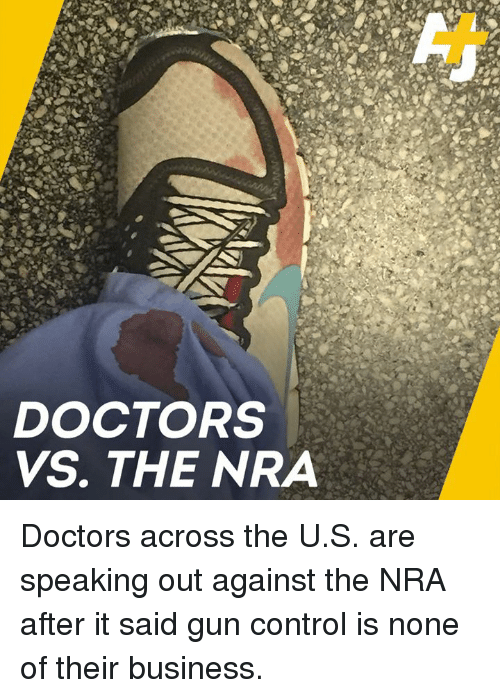 nra: DOCTORS  VS. THE NRA Doctors across the U.S. are speaking out against the NRA after it said gun control is none of their business.